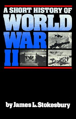A Short History of World War II By Stokesbury, James L.